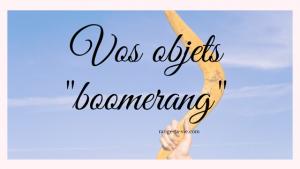 Vos objets «boomerang»
