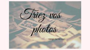 Comment trier et organiser vos photos version papier?